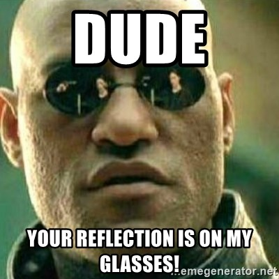 What If I Told You - DUDE  YOUR REFLECTION IS ON MY GLASSES!