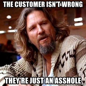 Big Lebowski - The customer isn't wrong They're just an asshole