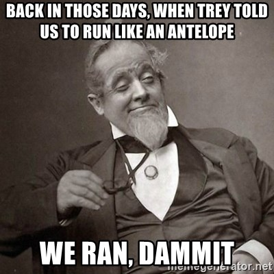 1889 [10] guy - back in those days, when trey told us to run like an antelope we ran, dammit
