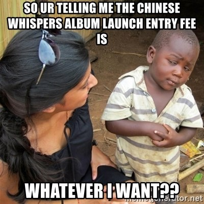 So You're Telling me - so ur telling me the chinese whispers album launch entry fee is whatever i want??