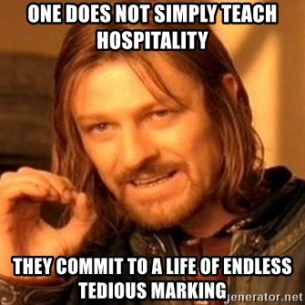 One Does Not Simply - One does not simply teach hospitality They commit to a life of endless TEDIOUS marking