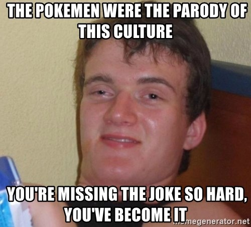 high/drunk guy -  The pokemen were the parody of this culture  You're missing the joke so hard, you've become it
