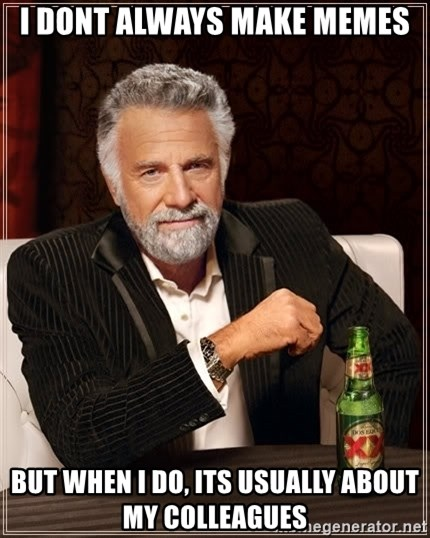 The Most Interesting Man In The World - i dont always make memes but when i do, its usually about my colleagues