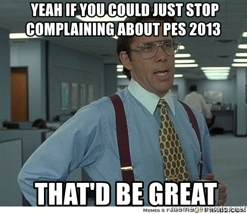 Yeah If You Could Just -  Yeah If You Could Just STOP Complaining about Pes 2013  That'd be great