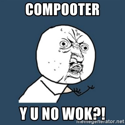 y u no work - COMPOOTER Y U NO WOK?!