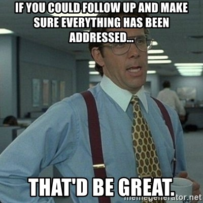Yeah that'd be great... - If you could follow up and make sure everything has been addressed... That'd be great.