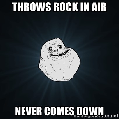 Forever Alone Date Myself Fail Life - tHROWS ROCK IN AIR Never comes down