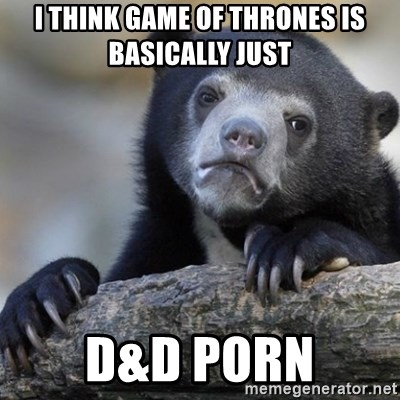 Confession Bear - I think game of thrones is basically just D&D porn