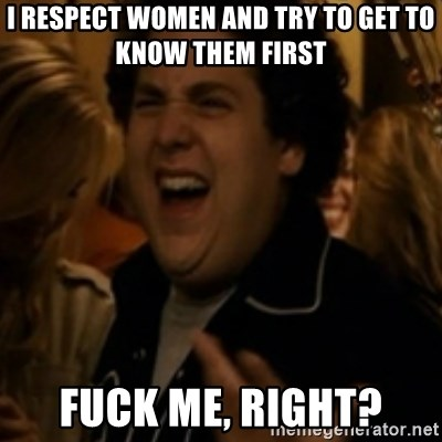 Jonah Hill - I respect women and try to get to know them first Fuck me, right?