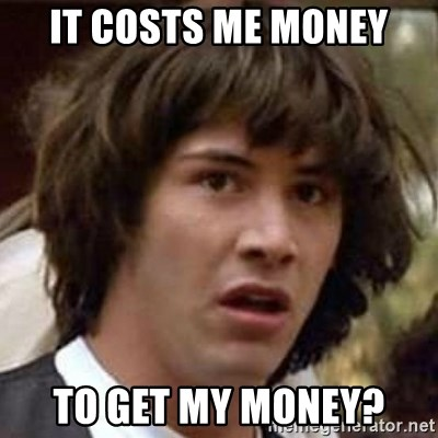 Conspiracy Keanu - it costs me money to get my money?