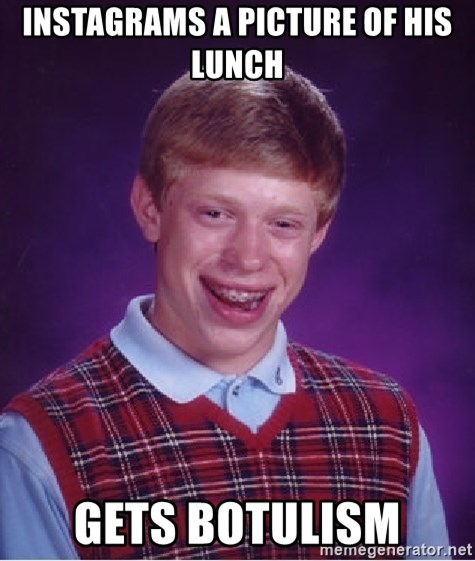 Bad Luck Brian - Instagrams a picture of his lunch Gets botulism