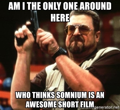 Big Lebowski - Am I THE ONLY ONE AROUND HERE Who thinks somnium is an awesome short film