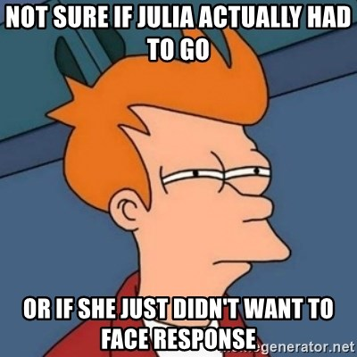 Not sure if troll - NOT SURE IF JULIA ACTUALLY HAD TO GO OR IF SHE JUST DIDN'T WANT TO FACE RESPONSE