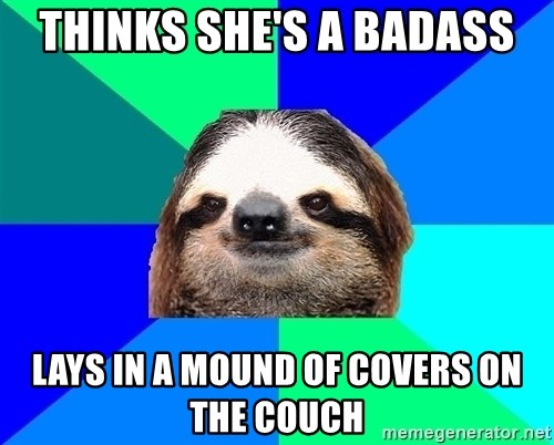 Socially Lazy Sloth - Thinks she's a badass Lays in a mound of covers on the couch