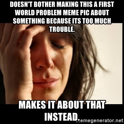 First World Problems - doesn't bother making this a first world problem meme pic about something because its too much trouble.  makes it about that instead.