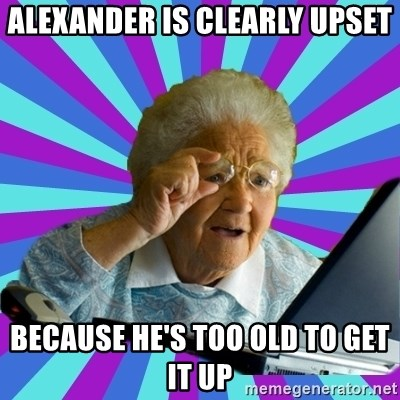 old lady - alexander is clearly upset because he's too old to get it up