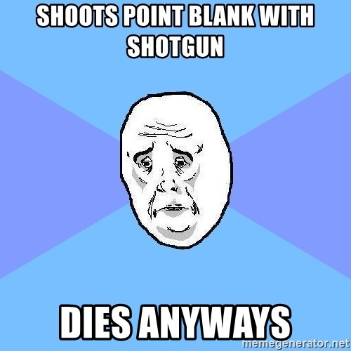 Okay Guy - Shoots point blank with shotgun Dies anyways