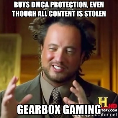 ancient alien guy - Buys DMCA Protection, even though all content is stolen Gearbox Gaming