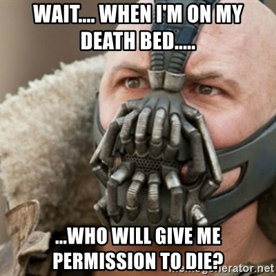 Bane - WAIT.... WHEN I'M ON MY DEATH BED..... ...WHO WILL GIVE ME PERMISSION TO DIE?