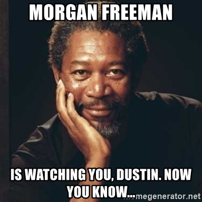 Morgan Freeman - Morgan Freeman Is watching you, Dustin. Now you know...