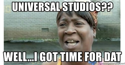 Xbox one aint nobody got time for that shit. - Universal studios?? well...I got time for dat