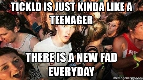 -Sudden Clarity Clarence - Tickld is just kinda like a teenager There is a new fad everyday