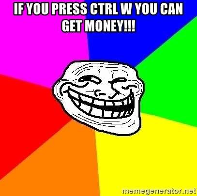 Trollface - if you press ctrl w you can get money!!!