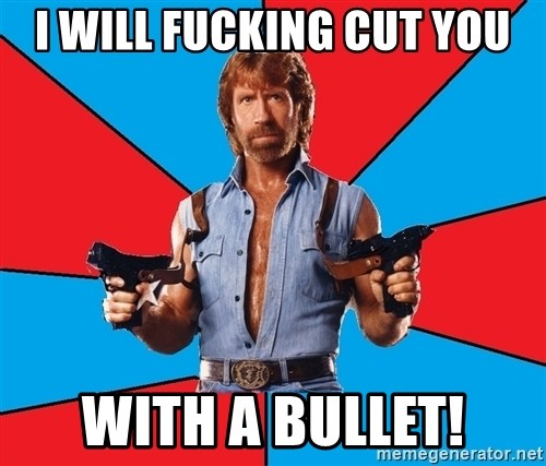 Chuck Norris  - I will fucking cut you with a bullet!