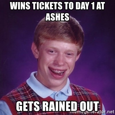 Bad Luck Brian - WINS TICKETS TO DAY 1 AT ASHES GETS RAINED OUT
