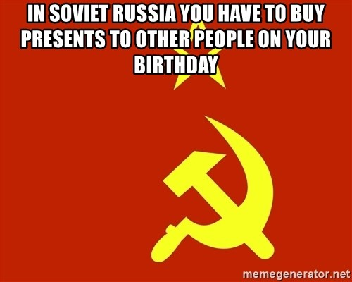 In Soviet Russia - In soviet Russia you have to buy presents to other people on your birthday