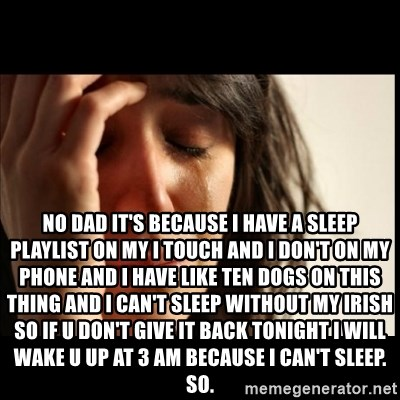 First World Problems -  NO DAD it's because I have a sleep playlist on my I touch and I don't on my phone and I have like ten dogs on this thing and I can't sleep without my Irish so if u don't give it back tonight I will wake u up at 3 AM because I can't sleep. So.