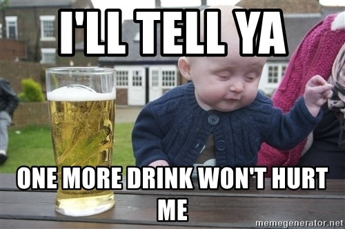 drunk baby 1 - I'LL TELL YA  ONE MORE DRINK WON'T HURT ME