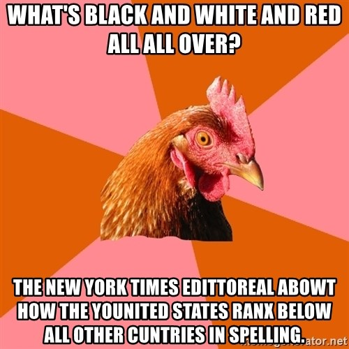 Anti Joke Chicken - what's black and white and red all all over? The new York times edittoreal abowt how the younited states ranx below all other cuntries in spelling.