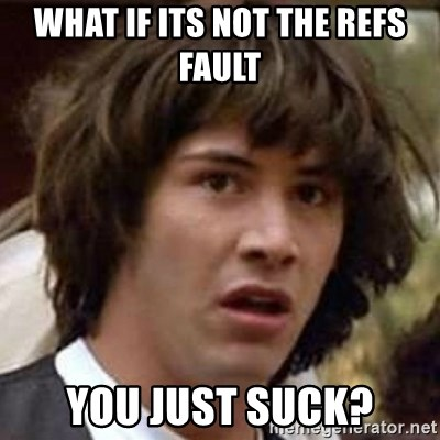 Conspiracy Keanu - What if its not the refs fault you just suck?