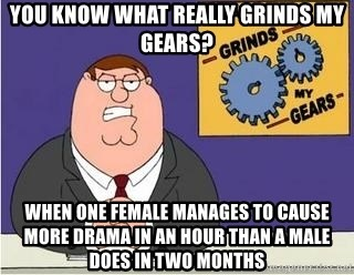 Grinds My Gears Peter Griffin - You know what really grinds my gears? When one female manages to cause more drama in an hour than a male does in two months