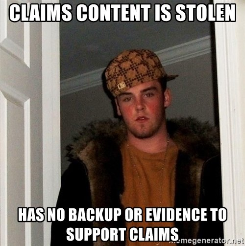 Scumbag Steve - Claims content is stolen Has no backup or evidence to support claims