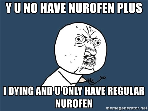 Y U No - Y U NO have NUROFEN PLUS I DYING AND U ONLY HAVE REGULAR NUROFEN