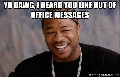 Yo Dawg - Yo dawg, I heard you like out of office messages