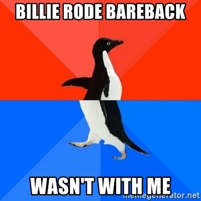 Socially Awesome Awkward Penguin - BILLIE RODE BAREBACK WASN'T WITH ME