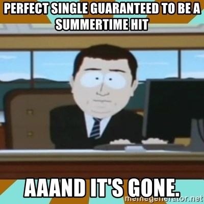 And it's gone - Perfect single guaranteed to be a summertime hit aaand it's gone.