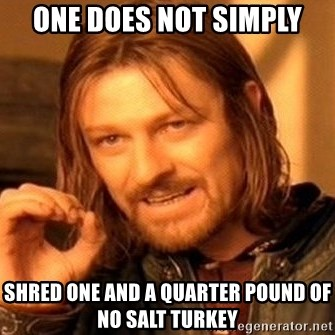 One Does Not Simply - One does not simply Shred one and a quarter pound of no salt turkey