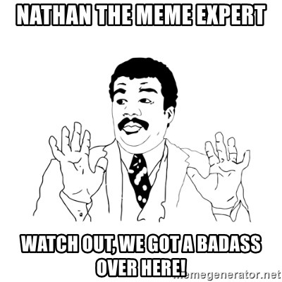 we got a badass over here - nathan the meme expert Watch out, we got a badass over here!