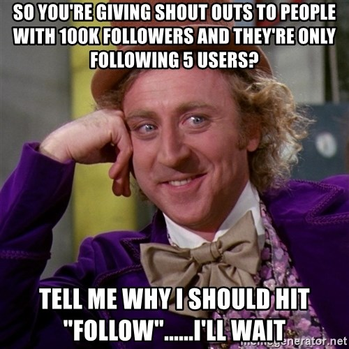 """Willy Wonka - so YOU're giving shout outs to people with 100k followers and they're only following 5 users? tell me why i should hit """"follow""""......i'll wait"""