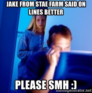 Internet Husband - Jake from stae farm said on lines better  Please smh :)
