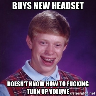 Bad Luck Brian - Buys new headset Doesn't know how to fucking turn up volume