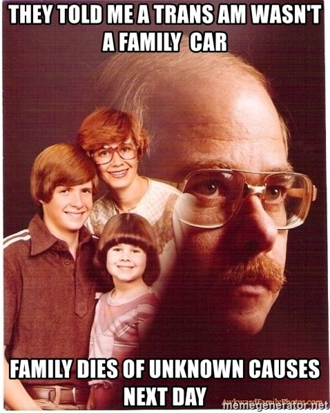 Vengeance Dad - They told me a trans am wasn't a family  car Family dies of unknown causes next day