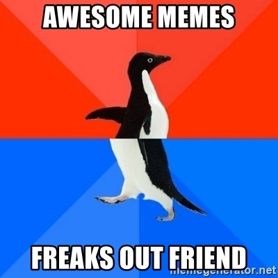 Socially Awesome Awkward Penguin - AWESOME MEMES FREAKS OUT FRIEND