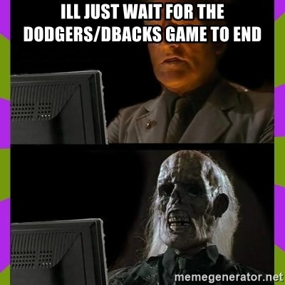 ill just wait here - Ill just wait for the Dodgers/DBacks game to end
