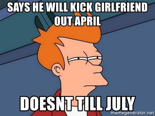 Futurama Fry - says he will kick girlfriend out april  doesnt till july