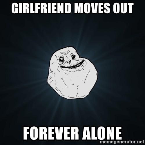 Forever Alone - Girlfriend moves out forever alone